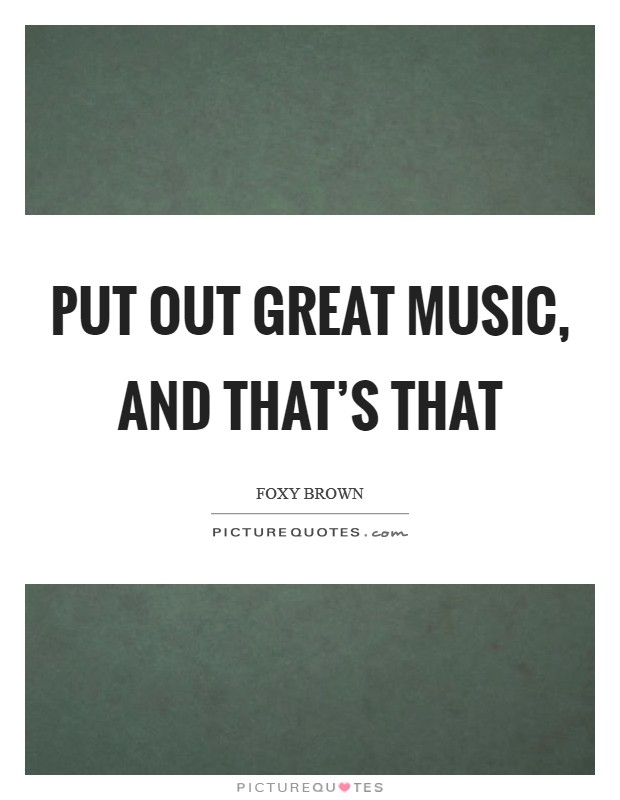 Put out great music, and that's that Picture Quote #1