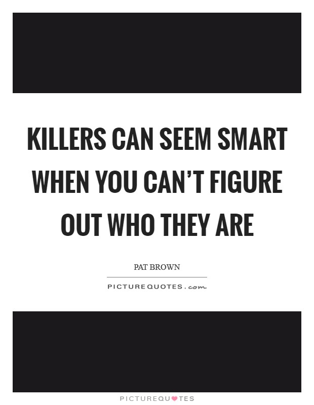 Killers can seem smart when you can't figure out who they are Picture Quote #1