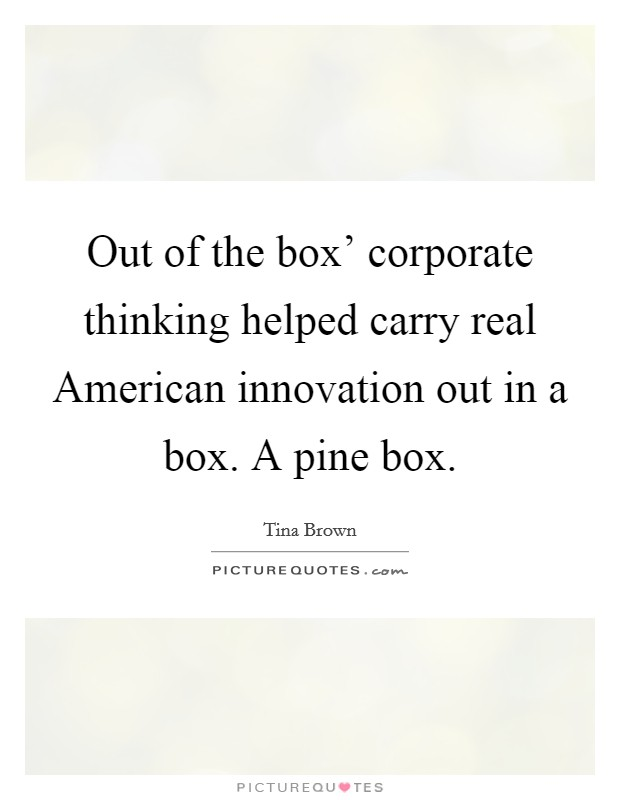 Out of the box' corporate thinking helped carry real American innovation out in a box. A pine box Picture Quote #1