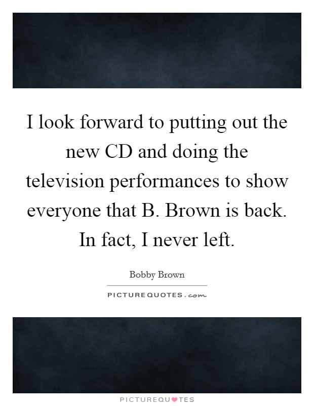 I look forward to putting out the new CD and doing the television performances to show everyone that B. Brown is back. In fact, I never left Picture Quote #1