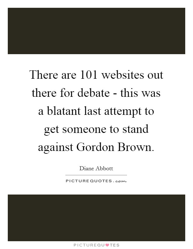 There are 101 websites out there for debate - this was a blatant last attempt to get someone to stand against Gordon Brown. Picture Quote #1