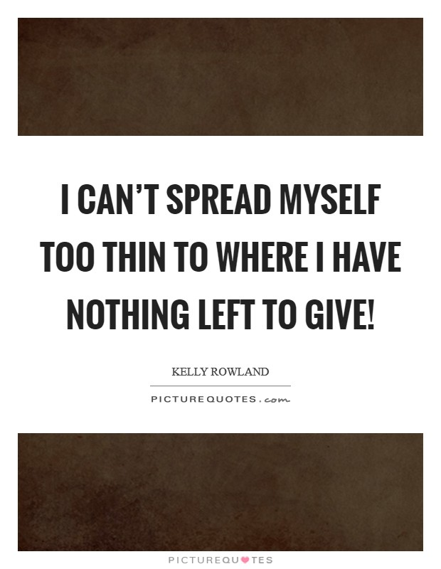I can't spread myself too thin to where I have nothing left to give! Picture Quote #1
