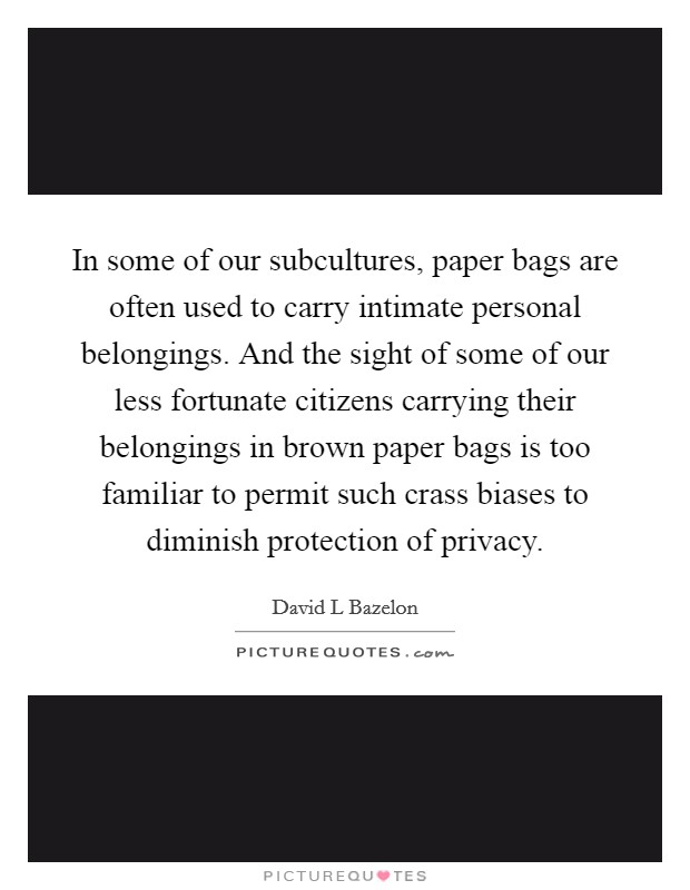 In some of our subcultures, paper bags are often used to carry intimate personal belongings. And the sight of some of our less fortunate citizens carrying their belongings in brown paper bags is too familiar to permit such crass biases to diminish protection of privacy Picture Quote #1
