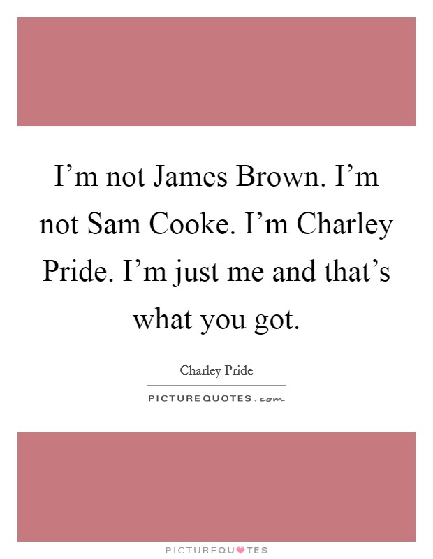 I'm not James Brown. I'm not Sam Cooke. I'm Charley Pride. I'm just me and that's what you got Picture Quote #1