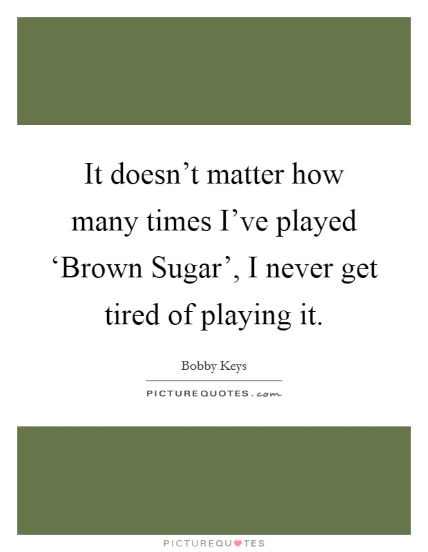 It doesn't matter how many times I've played 'Brown Sugar', I never get tired of playing it Picture Quote #1
