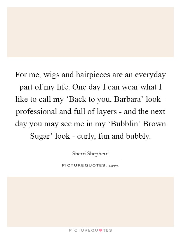 For me, wigs and hairpieces are an everyday part of my life. One day I can wear what I like to call my 'Back to you, Barbara' look - professional and full of layers - and the next day you may see me in my 'Bubblin' Brown Sugar' look - curly, fun and bubbly Picture Quote #1
