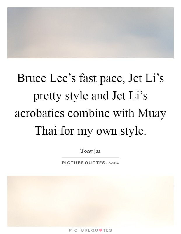 Bruce Lee's fast pace, Jet Li's pretty style and Jet Li's acrobatics combine with Muay Thai for my own style Picture Quote #1