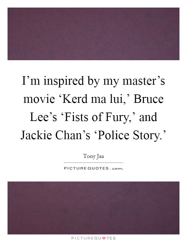 I'm inspired by my master's movie 'Kerd ma lui,' Bruce Lee's 'Fists of Fury,' and Jackie Chan's 'Police Story.' Picture Quote #1