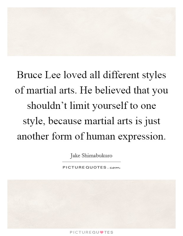 Bruce Lee loved all different styles of martial arts. He believed that you shouldn't limit yourself to one style, because martial arts is just another form of human expression Picture Quote #1