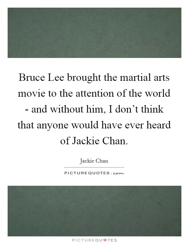 Bruce Lee brought the martial arts movie to the attention of the world - and without him, I don't think that anyone would have ever heard of Jackie Chan Picture Quote #1