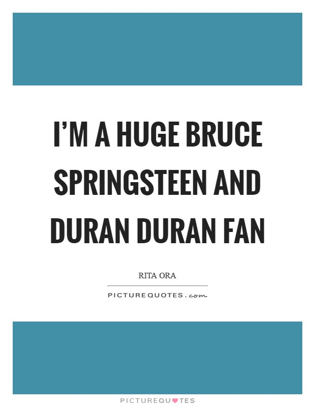 I'm a huge Bruce Springsteen and Duran Duran fan Picture Quote #1