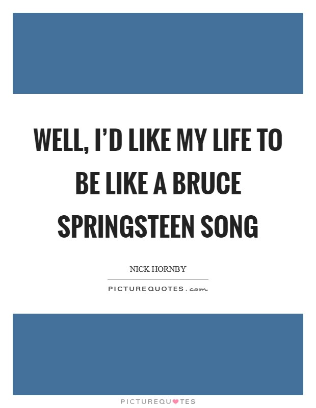 Well, I\'d like my life to be like a Bruce Springsteen song ...