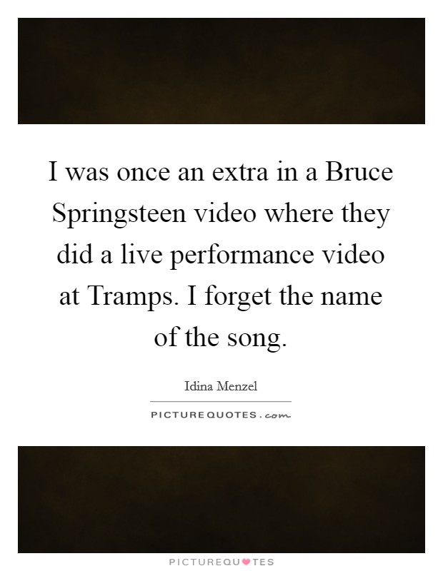 I was once an extra in a Bruce Springsteen video where they did a live performance video at Tramps. I forget the name of the song. Picture Quote #1