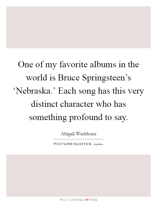 One of my favorite albums in the world is Bruce Springsteen's 'Nebraska.' Each song has this very distinct character who has something profound to say Picture Quote #1