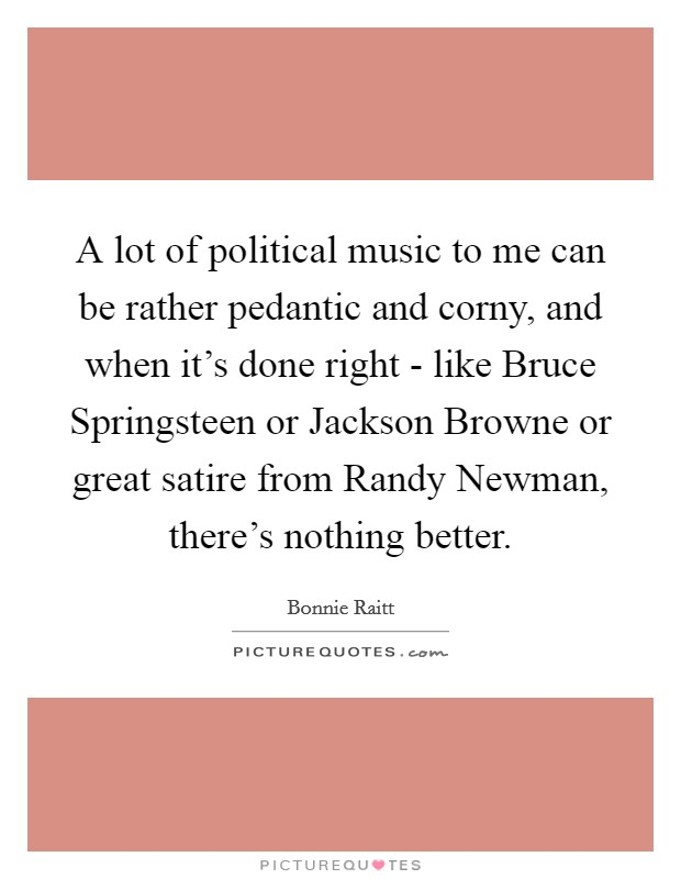A lot of political music to me can be rather pedantic and corny, and when it's done right - like Bruce Springsteen or Jackson Browne or great satire from Randy Newman, there's nothing better Picture Quote #1
