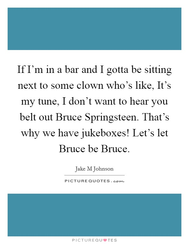 If I'm in a bar and I gotta be sitting next to some clown who's like, It's my tune, I don't want to hear you belt out Bruce Springsteen. That's why we have jukeboxes! Let's let Bruce be Bruce Picture Quote #1
