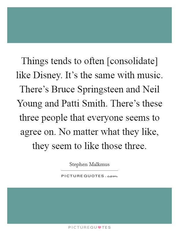 Things tends to often [consolidate] like Disney. It's the same with music. There's Bruce Springsteen and Neil Young and Patti Smith. There's these three people that everyone seems to agree on. No matter what they like, they seem to like those three Picture Quote #1
