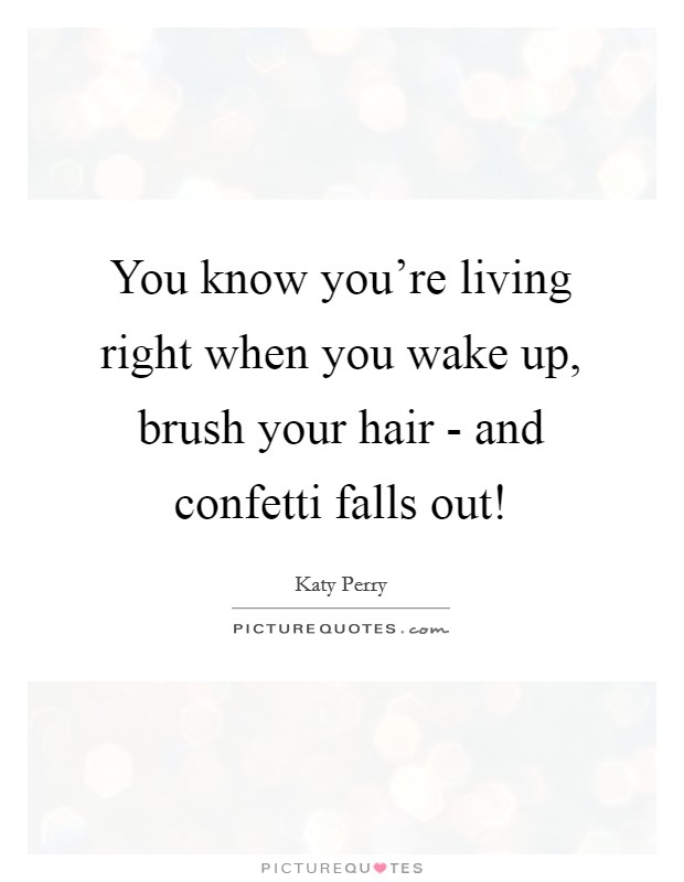 You know you're living right when you wake up, brush your hair - and confetti falls out! Picture Quote #1
