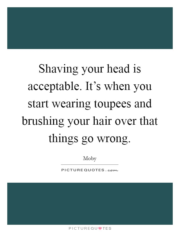 Shaving your head is acceptable. It's when you start wearing toupees and brushing your hair over that things go wrong Picture Quote #1