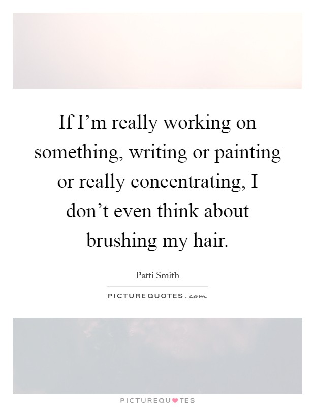 If I'm really working on something, writing or painting or really concentrating, I don't even think about brushing my hair Picture Quote #1