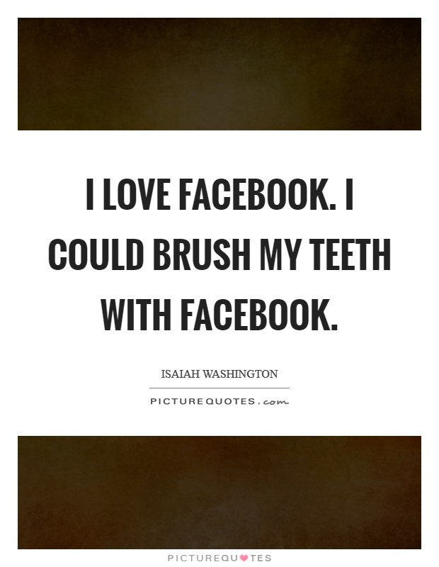 I love Facebook. I could brush my teeth with Facebook Picture Quote #1
