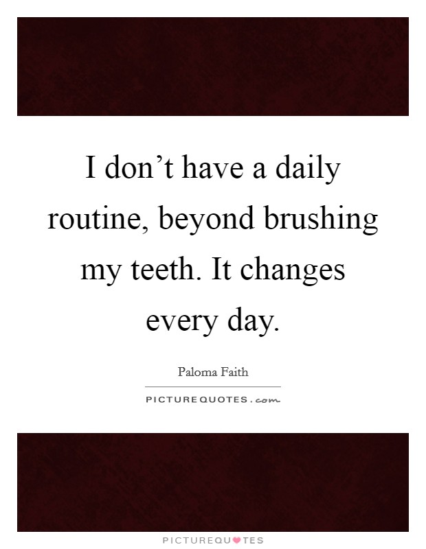 I don't have a daily routine, beyond brushing my teeth. It changes every day Picture Quote #1