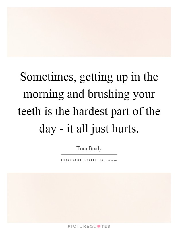 Sometimes, getting up in the morning and brushing your teeth is the hardest part of the day - it all just hurts Picture Quote #1