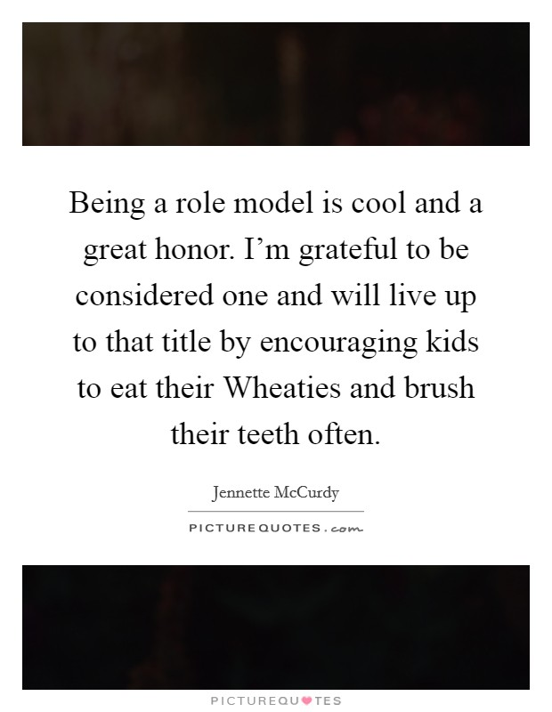 Being a role model is cool and a great honor. I'm grateful to be considered one and will live up to that title by encouraging kids to eat their Wheaties and brush their teeth often Picture Quote #1