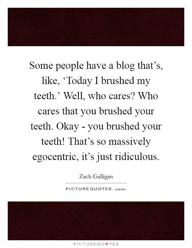 Some people have a blog that's, like, 'Today I brushed my teeth.' Well, who cares? Who cares that you brushed your teeth. Okay - you brushed your teeth! That's so massively egocentric, it's just ridiculous Picture Quote #1