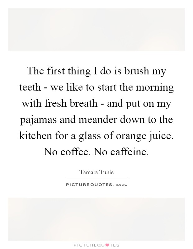 The first thing I do is brush my teeth - we like to start the morning with fresh breath - and put on my pajamas and meander down to the kitchen for a glass of orange juice. No coffee. No caffeine Picture Quote #1