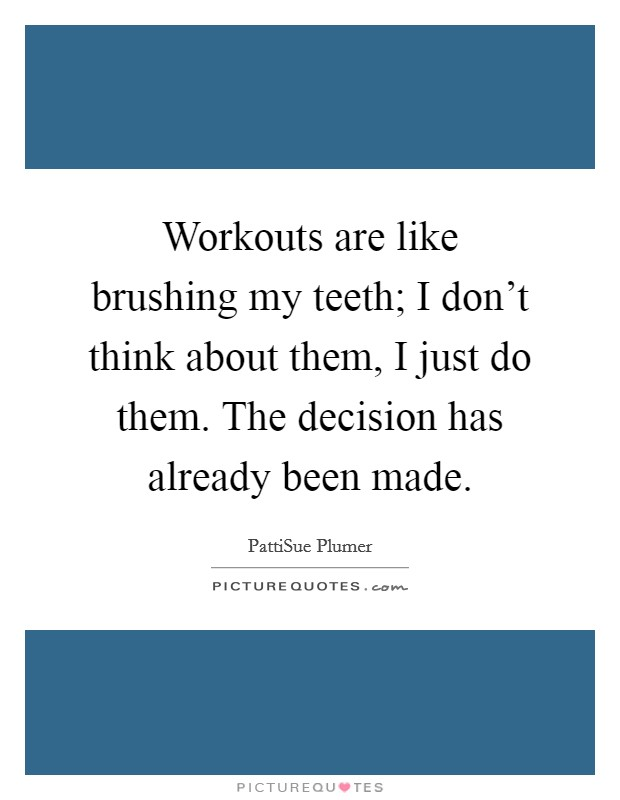 Workouts are like brushing my teeth; I don't think about them, I just do them. The decision has already been made Picture Quote #1