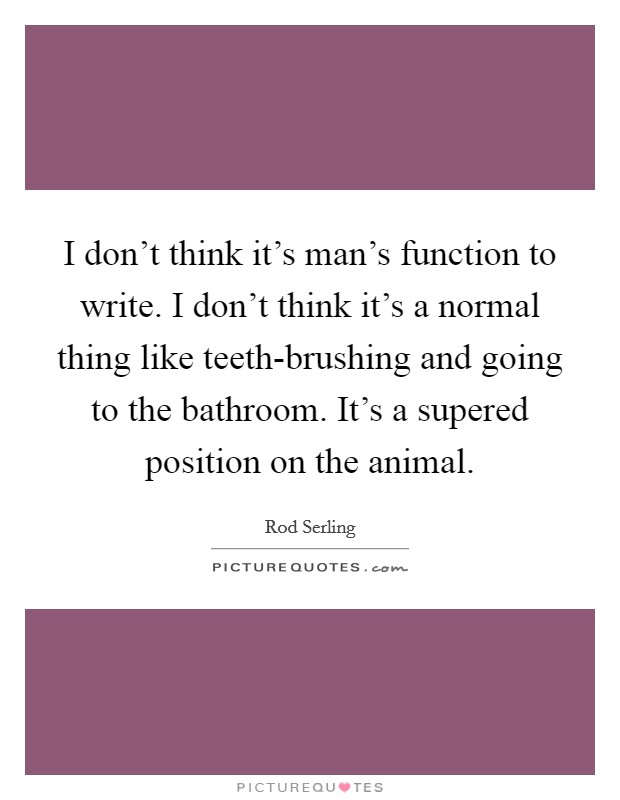 I don't think it's man's function to write. I don't think it's a normal thing like teeth-brushing and going to the bathroom. It's a supered position on the animal Picture Quote #1