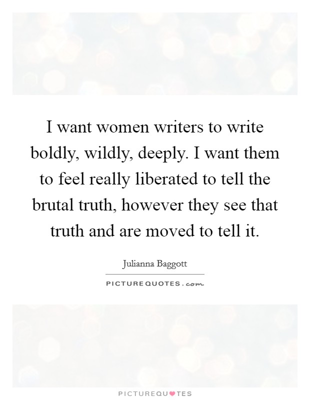 I want women writers to write boldly, wildly, deeply. I want them to feel really liberated to tell the brutal truth, however they see that truth and are moved to tell it Picture Quote #1