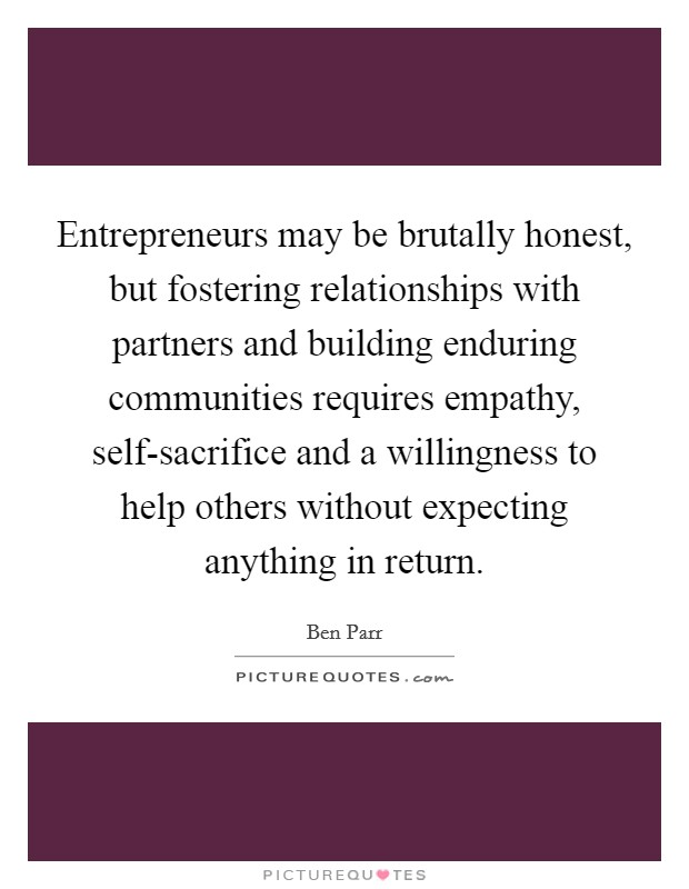 Entrepreneurs may be brutally honest, but fostering relationships with partners and building enduring communities requires empathy, self-sacrifice and a willingness to help others without expecting anything in return Picture Quote #1