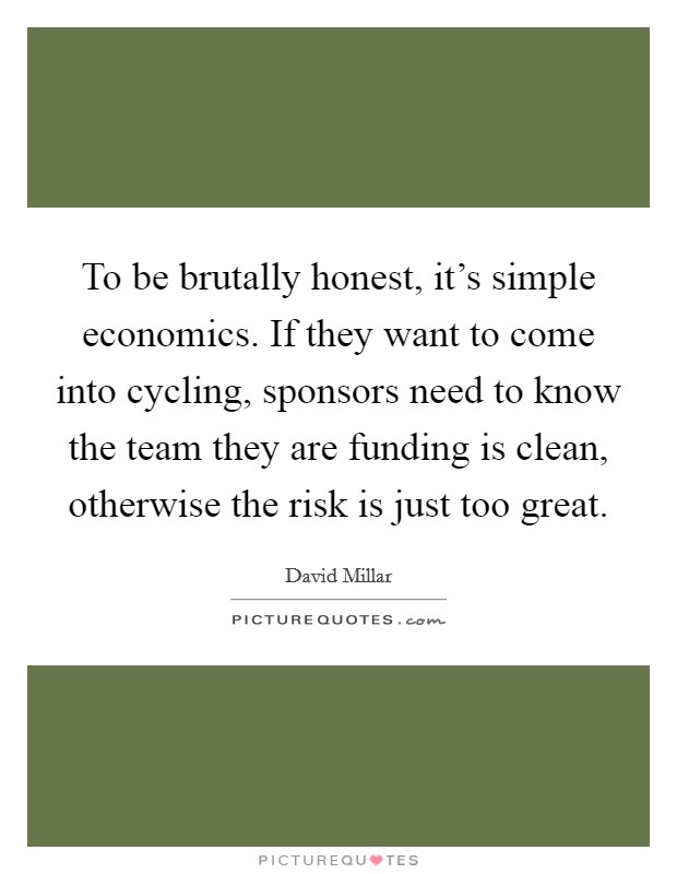 To be brutally honest, it's simple economics. If they want to come into cycling, sponsors need to know the team they are funding is clean, otherwise the risk is just too great Picture Quote #1