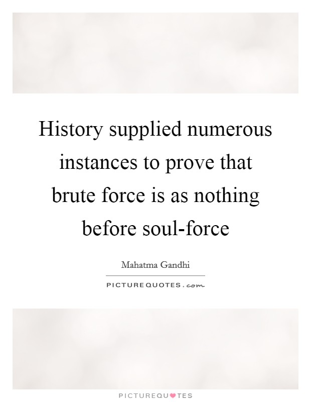 History supplied numerous instances to prove that brute force is as nothing before soul-force Picture Quote #1