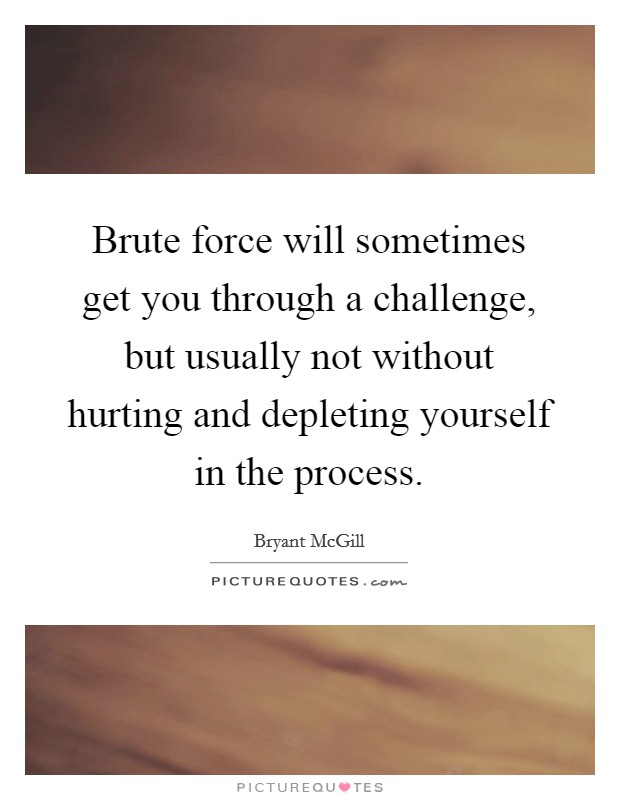 Brute force will sometimes get you through a challenge, but usually not without hurting and depleting yourself in the process Picture Quote #1