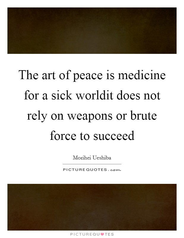 The art of peace is medicine for a sick worldit does not rely on weapons or brute force to succeed Picture Quote #1