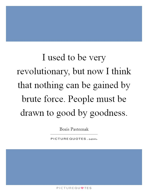 I used to be very revolutionary, but now I think that nothing can be gained by brute force. People must be drawn to good by goodness Picture Quote #1