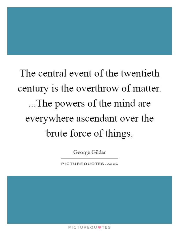 The central event of the twentieth century is the overthrow of matter. ...The powers of the mind are everywhere ascendant over the brute force of things Picture Quote #1