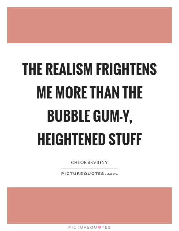 The realism frightens me more than the bubble gum-y, heightened stuff Picture Quote #1
