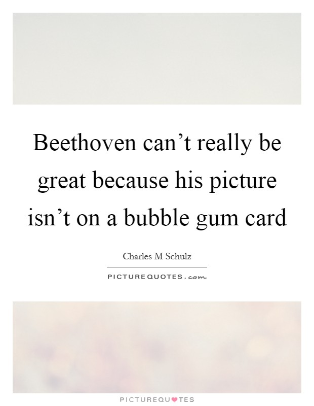 Beethoven can't really be great because his picture isn't on a bubble gum card Picture Quote #1