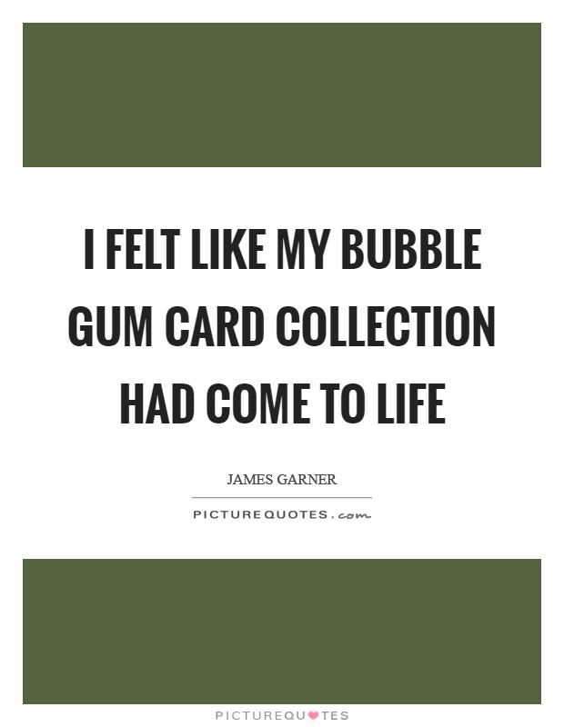 I felt like my bubble gum card collection had come to life Picture Quote #1