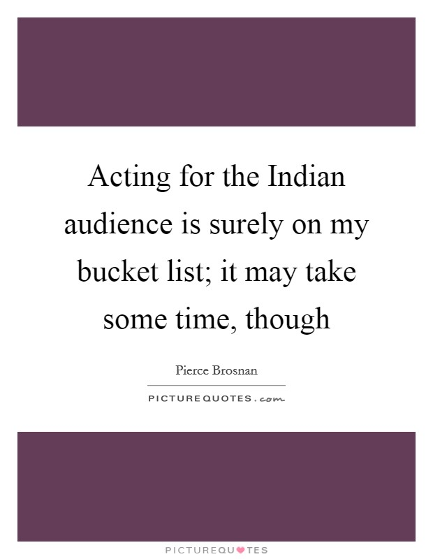 Acting for the Indian audience is surely on my bucket list; it may take some time, though Picture Quote #1