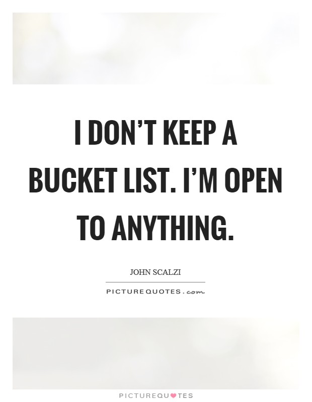 I don't keep a Bucket List. I'm open to anything. Picture Quote #1