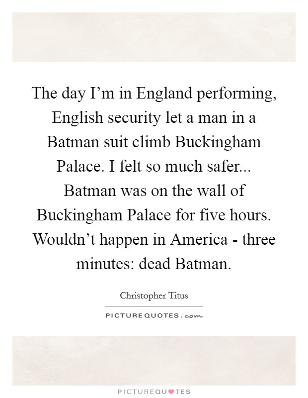 The day I'm in England performing, English security let a man in a Batman suit climb Buckingham Palace. I felt so much safer... Batman was on the wall of Buckingham Palace for five hours. Wouldn't happen in America - three minutes: dead Batman Picture Quote #1
