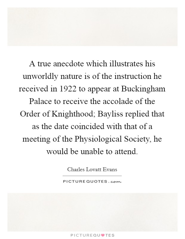 A true anecdote which illustrates his unworldly nature is of the instruction he received in 1922 to appear at Buckingham Palace to receive the accolade of the Order of Knighthood; Bayliss replied that as the date coincided with that of a meeting of the Physiological Society, he would be unable to attend Picture Quote #1