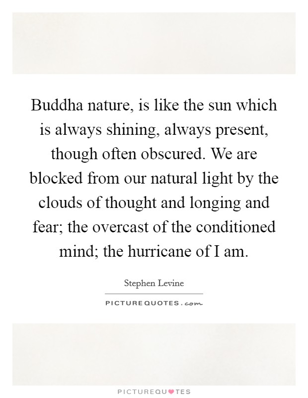 Buddha nature, is like the sun which is always shining, always present, though often obscured. We are blocked from our natural light by the clouds of thought and longing and fear; the overcast of the conditioned mind; the hurricane of I am Picture Quote #1
