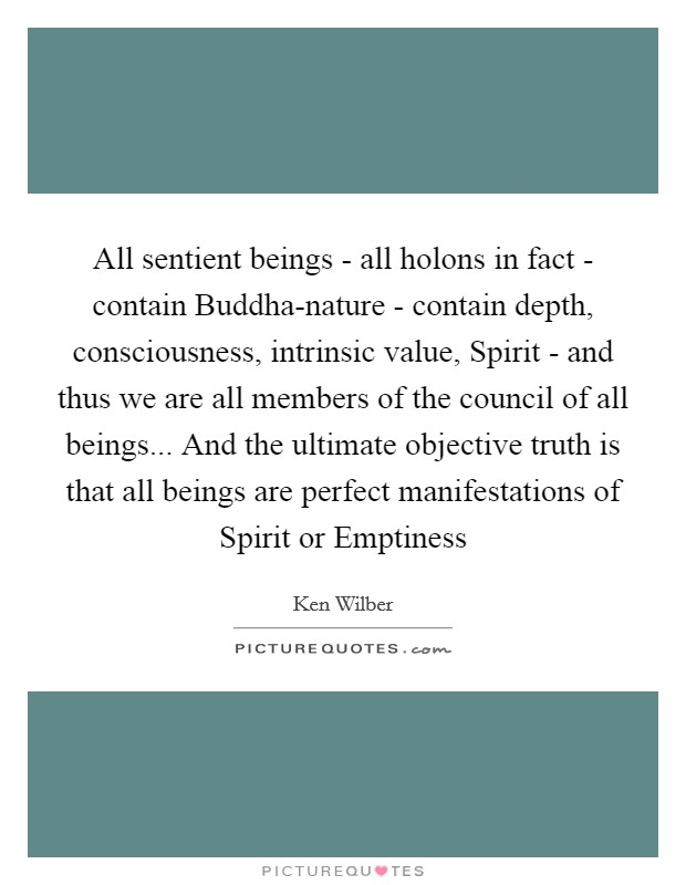 All sentient beings - all holons in fact - contain Buddha-nature - contain depth, consciousness, intrinsic value, Spirit - and thus we are all members of the council of all beings... And the ultimate objective truth is that all beings are perfect manifestations of Spirit or Emptiness Picture Quote #1
