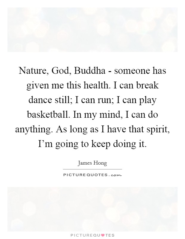 Nature, God, Buddha - someone has given me this health. I can break dance still; I can run; I can play basketball. In my mind, I can do anything. As long as I have that spirit, I'm going to keep doing it Picture Quote #1